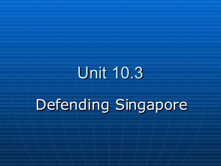 Unit 10.3 Defending Singapore