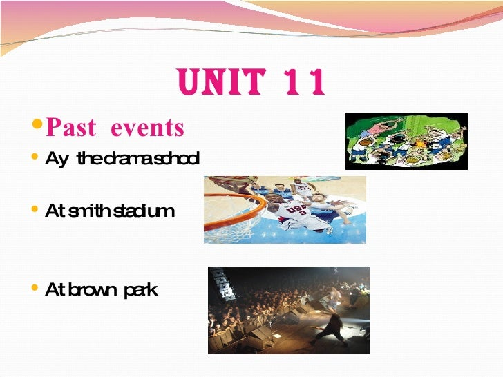Unit 11 <ul><li>Past  events </li></ul><ul><li>Ay  the drama school </li></ul><ul><li>At smith stadium </li></ul><ul><li>A...