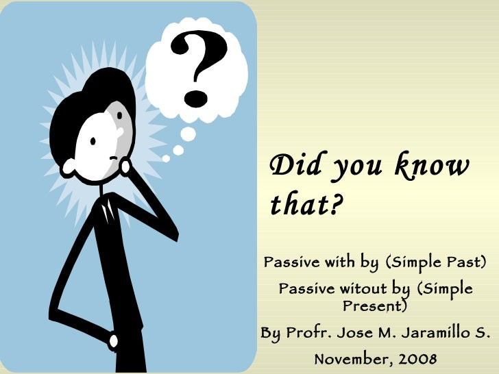 Did you know that? Passive with by (Simple Past) Passive witout by (Simple Present) By Profr. Jose M. Jaramillo S. Novembe...