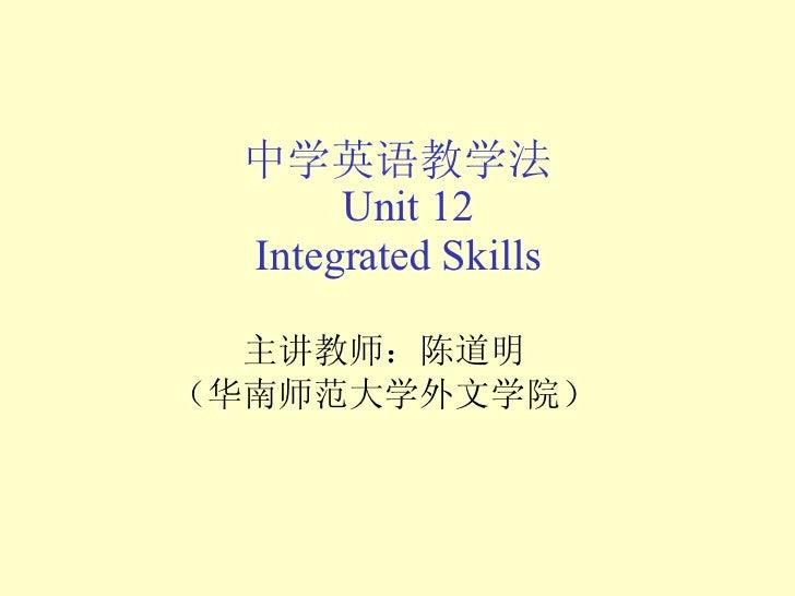 中学英语教学法   Unit 12  Integrated Skills 主讲教师:陈道明 (华南师范大学外文学院)