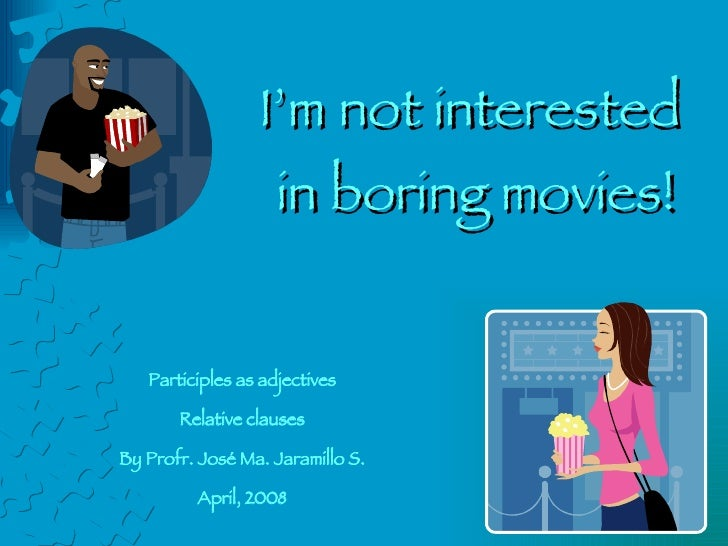 I'm not interested  in boring movies! Participles as adjectives Relative clauses By Profr. José Ma. Jaramillo S. April, 2008