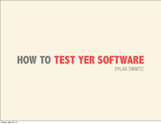 HOW TO TEST YER SOFTWARE                                     DYLAN SWARTZFriday, April 19, 13