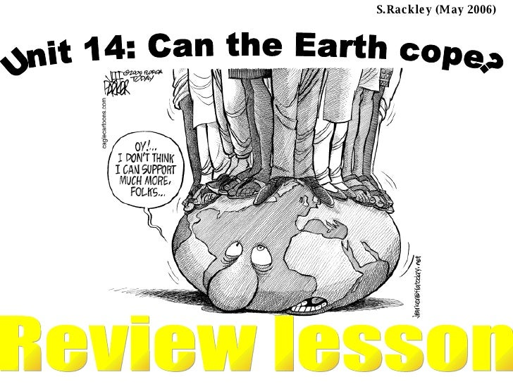 Unit 14: Can the Earth cope? Review lesson S.Rackley (May 2006)  ...