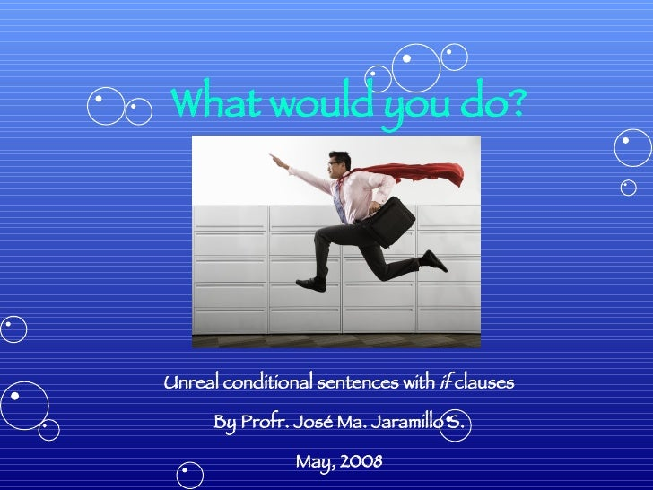 What would you do? Unreal conditional sentences with  if  clauses By Profr. José Ma. Jaramillo S. May, 2008