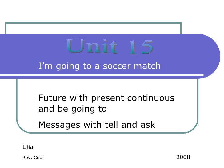 Unit 15 I'm going to a soccer match Future with present continuous and be going to Messages with tell and ask  Lilia Rev. ...
