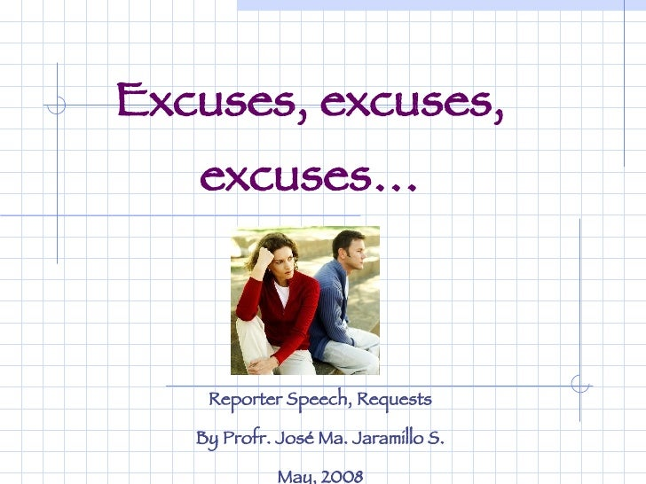 Excuses, excuses, excuses… Reporter Speech, Requests By Profr. José Ma. Jaramillo S. May, 2008