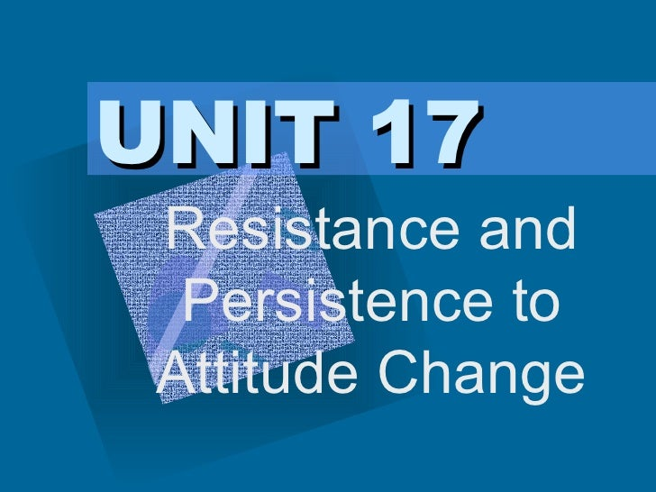 UNIT 17 Resistance and Persistence to Attitude Change