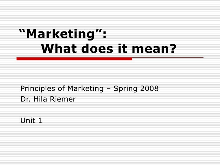 """ Marketing"": What does it mean? Principles of Marketing – Spring 2008 Dr. Hila Riemer Unit 1"