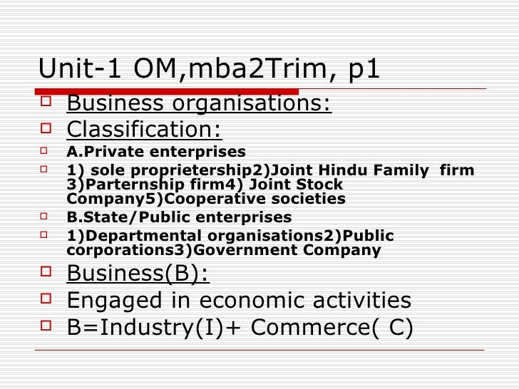 Unit-1 OM,mba2Trim, p1 <ul><li>Business organisations: </li></ul><ul><li>Classification: </li></ul><ul><li>A.Private enter...