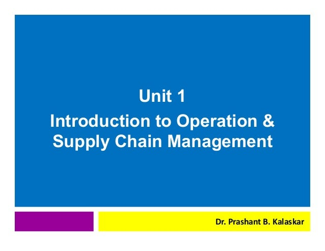 j j Unit 1 Introduction to Operation & Supply Chain Management Dr. Prashant B. Kalaskar
