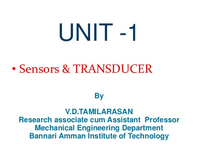 UNIT -1 • Sensors & TRANSDUCER By V.D.TAMILARASAN Research associate cum Assistant Professor Mechanical Engineering Depart...