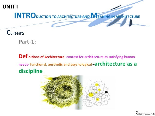 By Ar.Rajiv Kumar.P.S UNIT I INTRODUCTION TO ARCHITECTURE AND MEANING IN ARCHITECTURE Content: Part-1: Definitions of Arch...