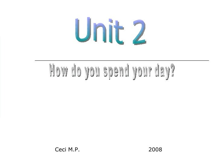 Unit 2 How do you spend your day? Ceci M.P.  2008
