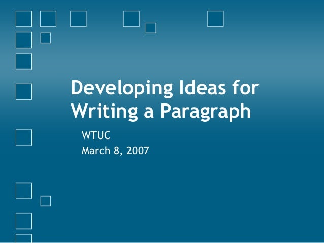 Developing Ideas for Writing a Paragraph WTUC March 8, 2007