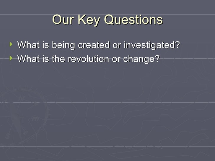Our Key Questions <ul><li>What is being created or investigated? </li></ul><ul><li>What is the revolution or change? </li>...