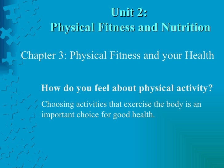 Unit 2:  Physical Fitness and Nutrition How do you feel about physical activity? Choosing activities that exercise the bod...