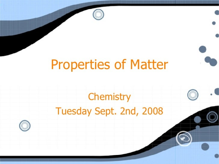 Properties of Matter Chemistry Tuesday Sept. 2nd, 2008