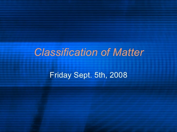 Classification of Matter Friday Sept. 5th, 2008
