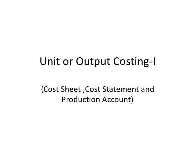 Unit or Output Costing-I (Cost Sheet ,Cost Statement and Production Account)