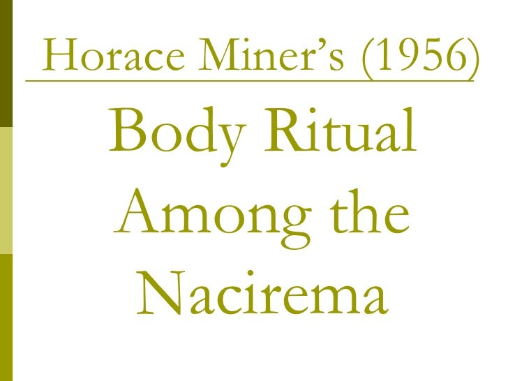 rituals of the nacirema Name: _____ anthropology discussion questions for body ritual among the nacirema 1 according to miner, what functional beliefs underlie nacirema body rituals (what are the purposes for them.