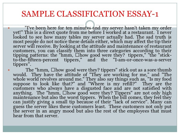clasification essay Classification essays, like division essays, break a topic into subtopics -- with a difference instead of simply dividing a topic into groups, a classification essay rates or ranks the groups according to a common standard homicide, for instance, is classified as first, second, and third degree murder according to circumstances.