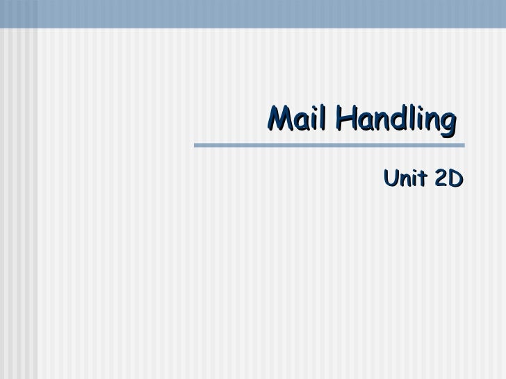 unit 210 handling mail Bsbinm202a handle mail modification history not applicable unit descriptor unit descriptor this unit describes the performance outcomes, skills and knowledge required to receive and distribute incoming mail, and to collect and despatch outgoing mail no licensing, legislative, regulatory or certification requirements.
