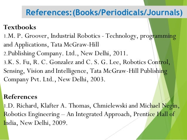 Textbooks 1.M. P. Groover, Industrial Robotics - Technology, programming and Applications, Tata McGraw-Hill 2.Publishing C...