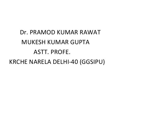Dr. PRAMOD KUMAR RAWAT MUKESH KUMAR GUPTA ASTT. PROFE. KRCHE NARELA DELHI-40 (GGSIPU)
