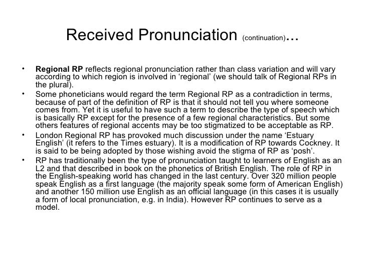 received pronunciation historical background and application Received pronunciation rp is an that is it does not contain any clues about a speaker's geographic background rp probably received its greatest.