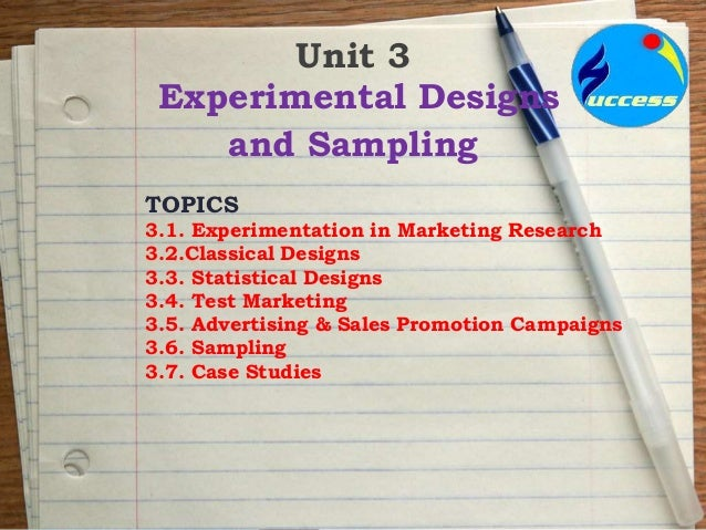 Unit 3 Experimental Designs and Sampling TOPICS 3.1. Experimentation in Marketing Research 3.2.Classical Designs 3.3. Stat...