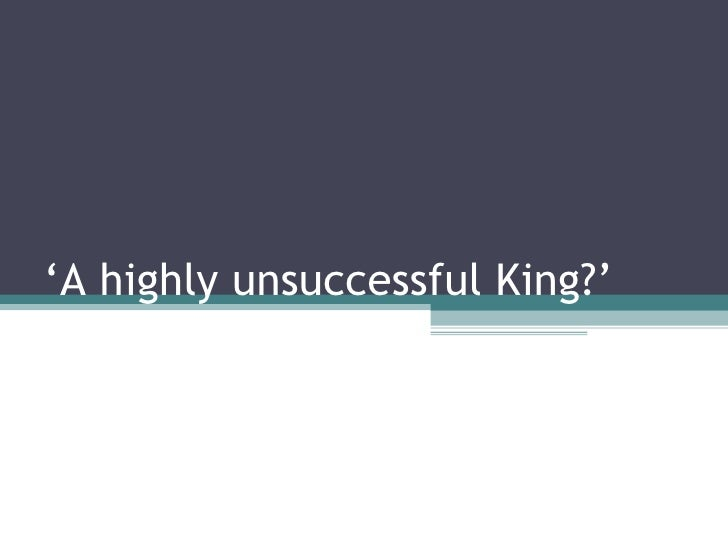 ' A highly unsuccessful King?'