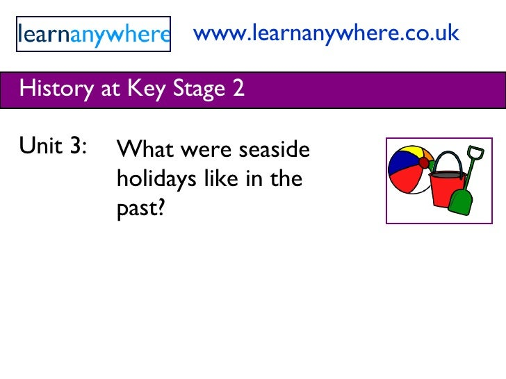 www.learnanywhere.co.uk History at Key Stage 2 Unit 3:  What were seaside holidays like in the past?