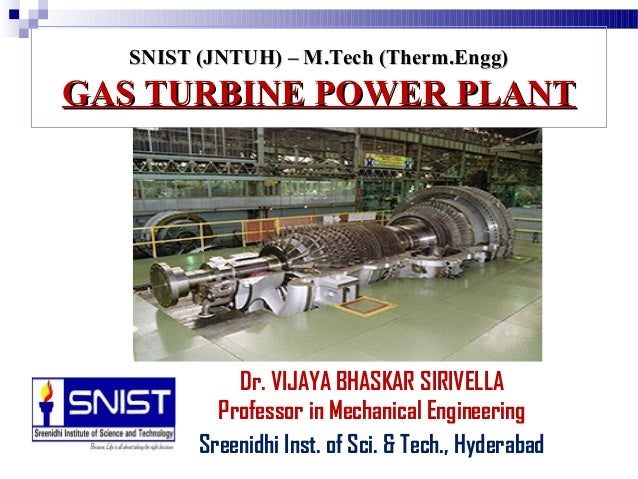 SNIST (JNTUH) – M.Tech (Therm.Engg)SNIST (JNTUH) – M.Tech (Therm.Engg) GAS TURBINE POWER PLANTGAS TURBINE POWER PLANT Dr. ...
