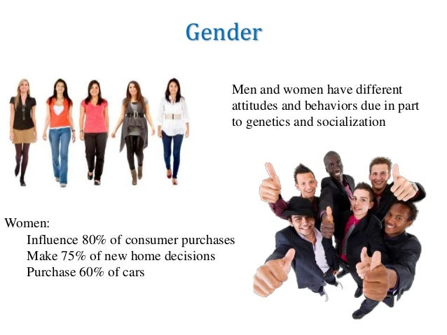 Gender Women: Influence 80% of consumer purchases Make 75% of new home decisions Purchase 60% of cars Men and women have d...