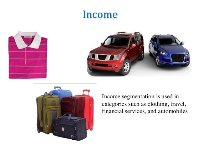 Income Income segmentation is used in categories such as clothing, travel, financial services, and automobiles