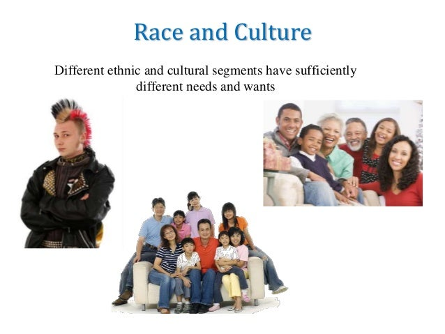 Race and Culture Different ethnic and cultural segments have sufficiently different needs and wants