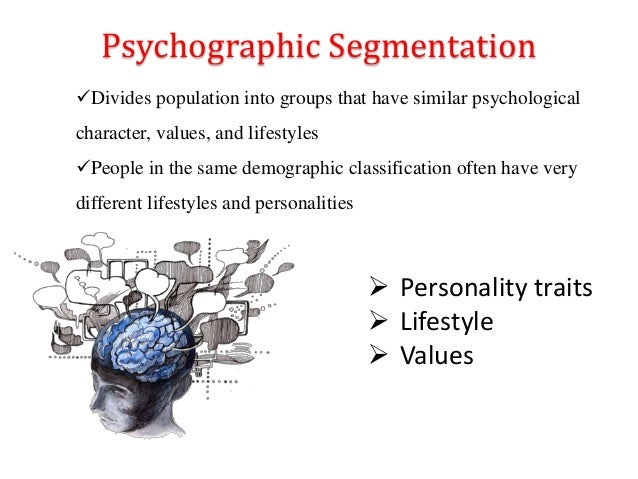 Psychographic Segmentation  Personality traits  Lifestyle  Values Divides population into groups that have similar psy...