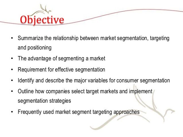 Objective • Summarize the relationship between market segmentation, targeting and positioning • The advantage of segmentin...