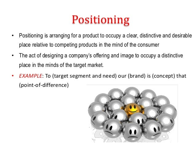 Positioning • Positioning is arranging for a product to occupy a clear, distinctive and desirable place relative to compet...