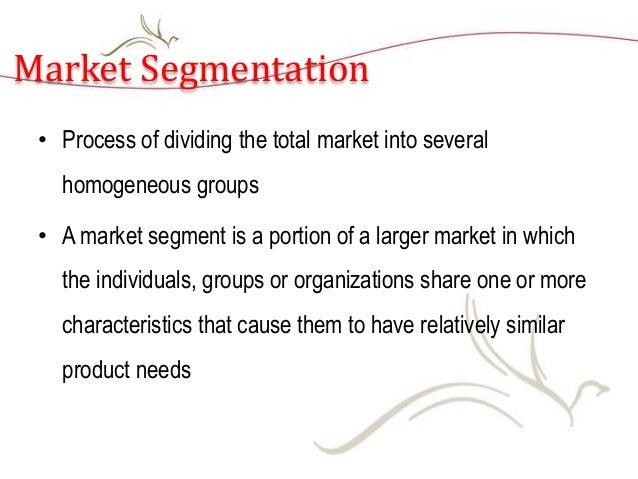 Market Segmentation • Process of dividing the total market into several homogeneous groups • A market segment is a portion...