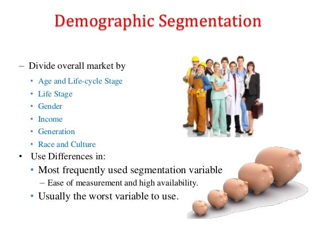 Demographic Segmentation – Divide overall market by • Age and Life-cycle Stage • Life Stage • Gender • Income • Generation...