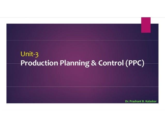 Unit-3 Production Planning & Control (PPC) Dr. Prashant B. Kalaskar