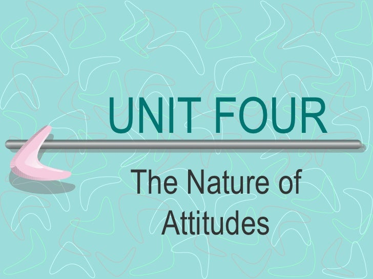 UNIT FOUR The Nature of Attitudes