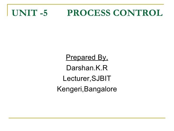 UNIT -5  PROCESS CONTROL  <ul><li>Prepared By, </li></ul><ul><li>Darshan.K.R </li></ul><ul><li>Lecturer,SJBIT </li></ul><u...