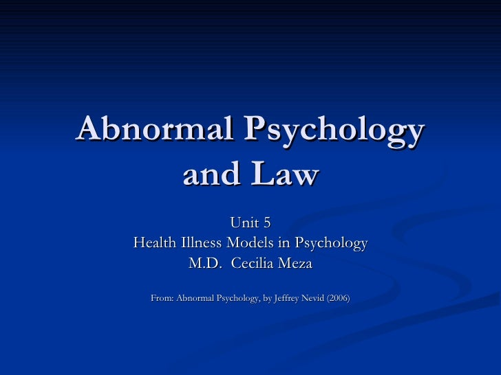 Abnormal Psychology and Law Unit 5 Health Illness Models in Psychology M.D.  Cecilia Meza From: Abnormal Psychology, by Je...