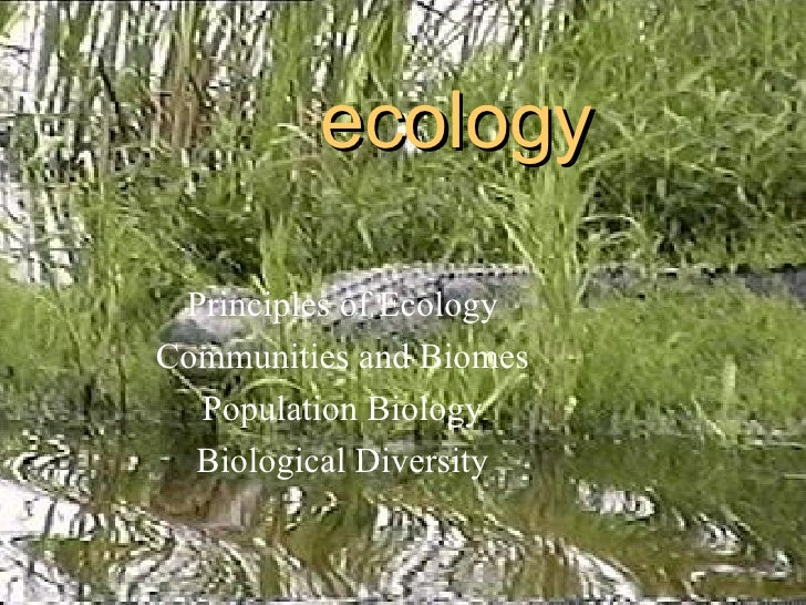 ecology Principles of Ecology Communities and Biomes Population Biology Biological Diversity