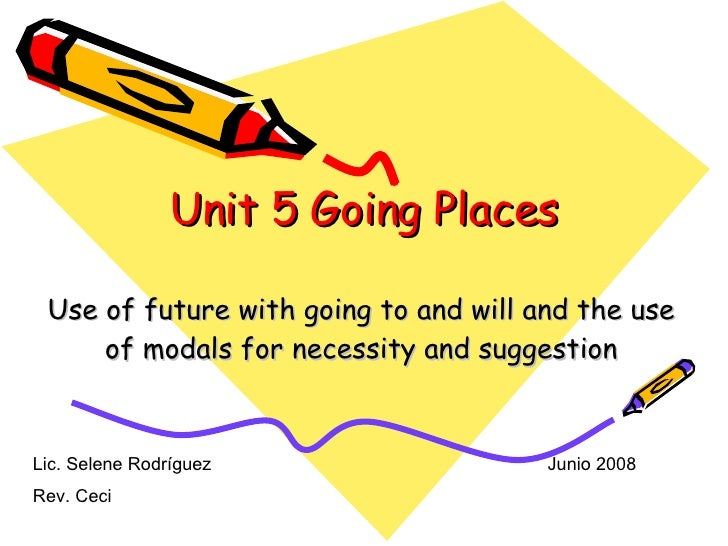 Unit 5 Going Places Use of future with going to and will and the use of modals for necessity and suggestion Lic. Selene Ro...