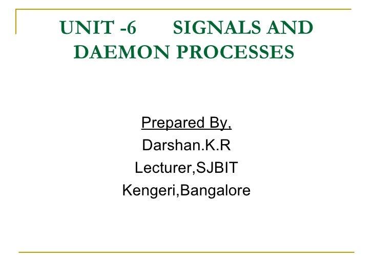 UNIT -6  SIGNALS AND DAEMON PROCESSES  <ul><li>Prepared By, </li></ul><ul><li>Darshan.K.R </li></ul><ul><li>Lecturer,SJBIT...