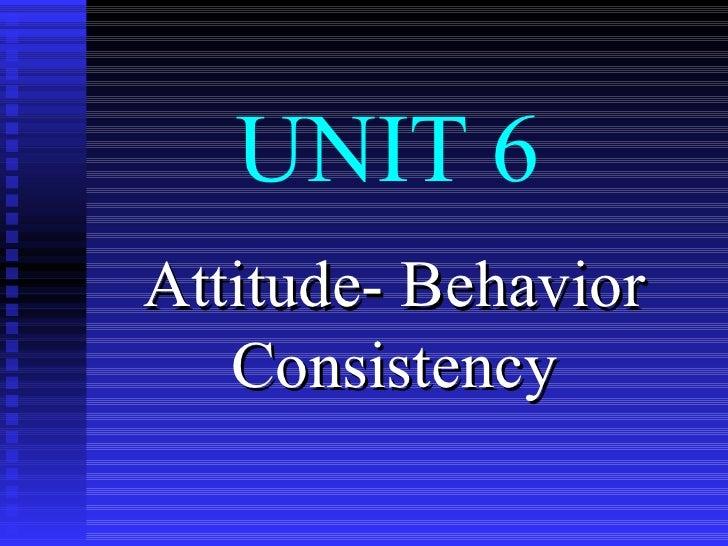 UNIT 6 Attitude- Behavior Consistency