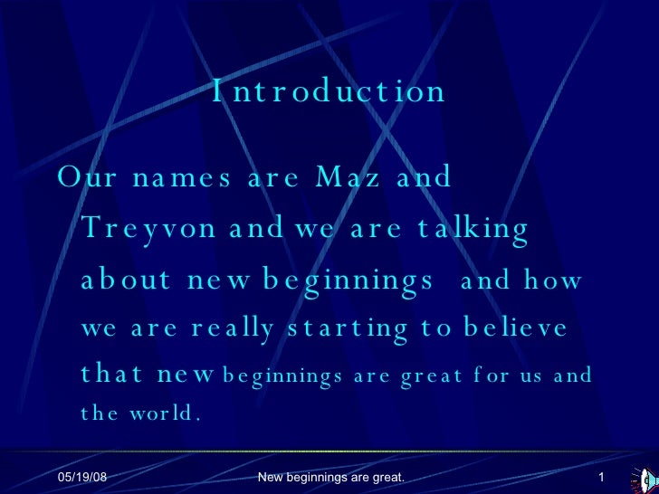 Introduction <ul><li>Our names are Maz and Treyvon and   we are talking about new beginnings  and how we are really starti...